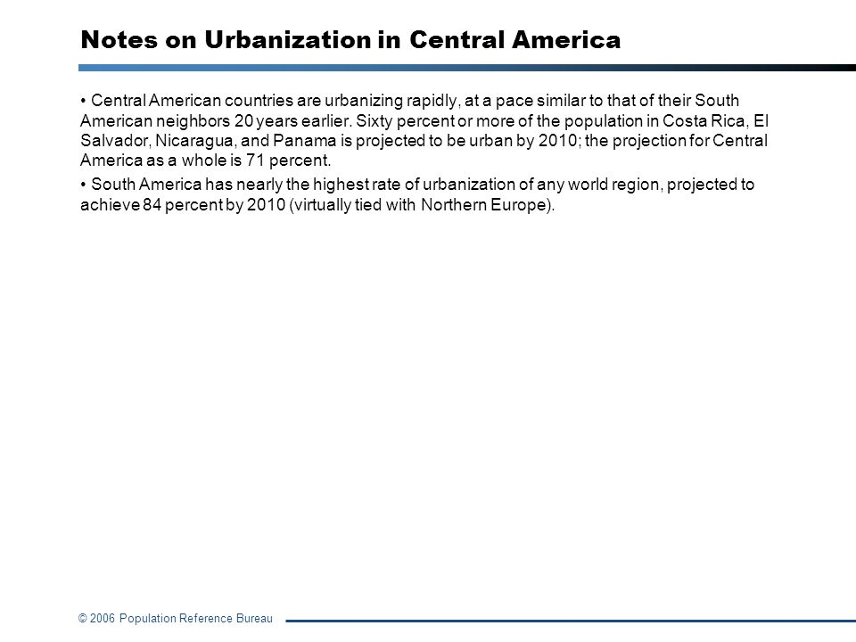 © 2006 Population Reference Bureau Notes on Urbanization in Central America Central American countries are urbanizing rapidly, at a pace similar to th