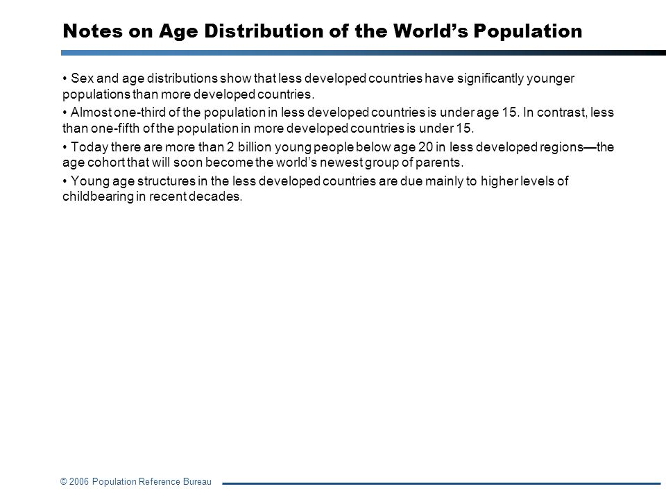 © 2006 Population Reference Bureau Sex and age distributions show that less developed countries have significantly younger populations than more devel