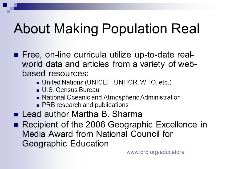 About Making Population Real Free, on-line curricula utilize up-to-date real- world data and articles from a variety of web- based resources: United Nations (UNICEF, UNHCR, WHO, etc.) U.S.