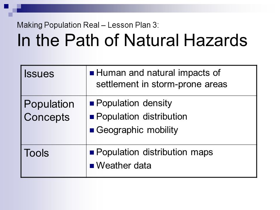 Making Population Real – Lesson Plan 3: In the Path of Natural Hazards Issues Human and natural impacts of settlement in storm-prone areas Population Concepts Population density Population distribution Geographic mobility Tools Population distribution maps Weather data