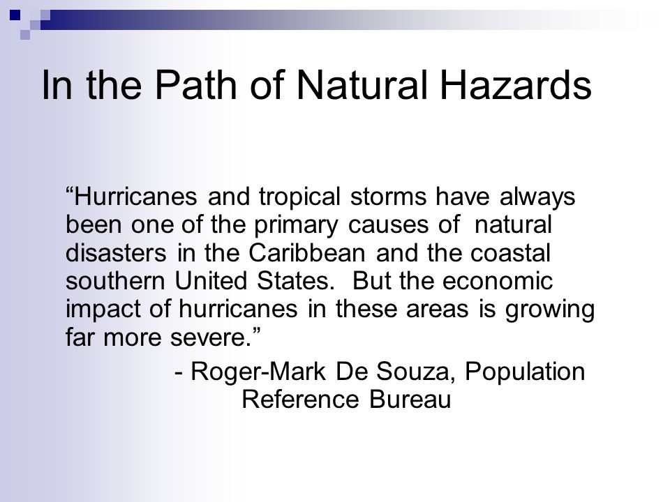 In the Path of Natural Hazards Hurricanes and tropical storms have always been one of the primary causes of natural disasters in the Caribbean and the coastal southern United States.
