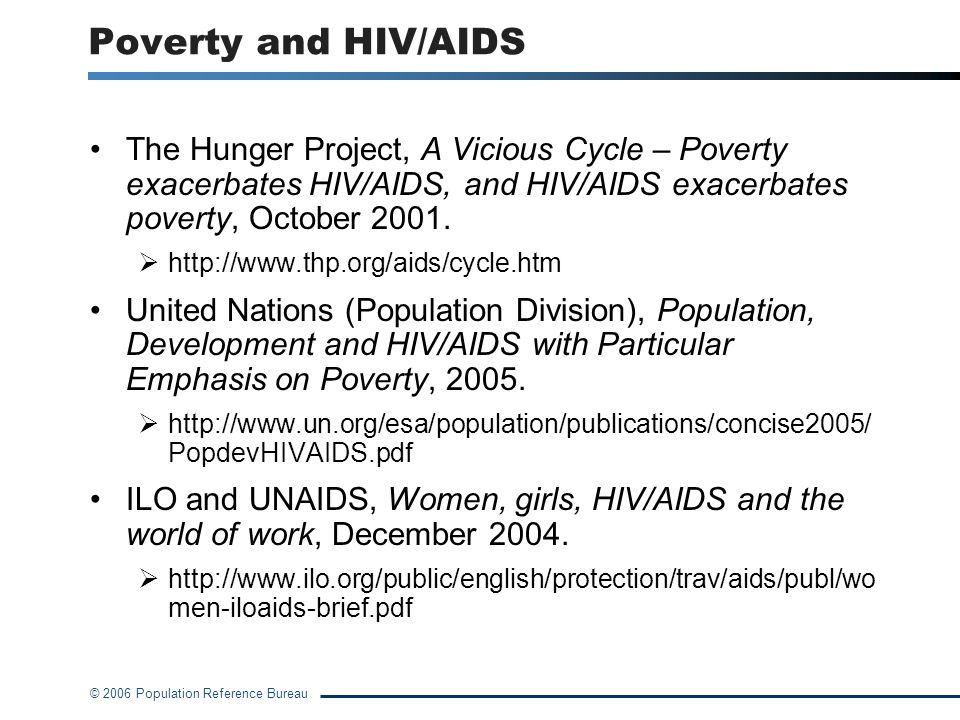 © 2006 Population Reference Bureau Poverty and HIV/AIDS The Hunger Project, A Vicious Cycle – Poverty exacerbates HIV/AIDS, and HIV/AIDS exacerbates poverty, October 2001.