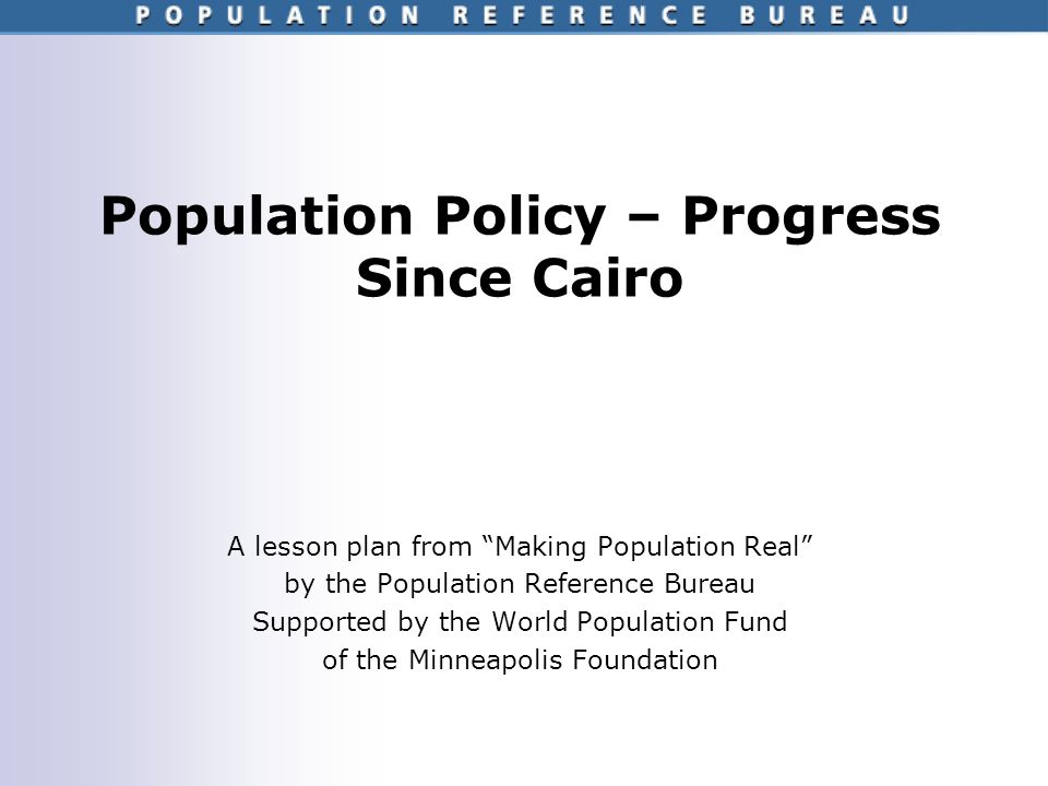 Population Policy – Progress Since Cairo A lesson plan from Making Population Real by the Population Reference Bureau Supported by the World Population Fund of the Minneapolis Foundation