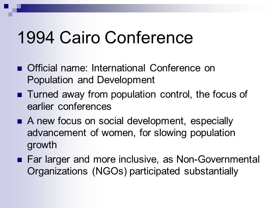 1994 Cairo Conference Official name: International Conference on Population and Development Turned away from population control, the focus of earlier conferences A new focus on social development, especially advancement of women, for slowing population growth Far larger and more inclusive, as Non-Governmental Organizations (NGOs) participated substantially