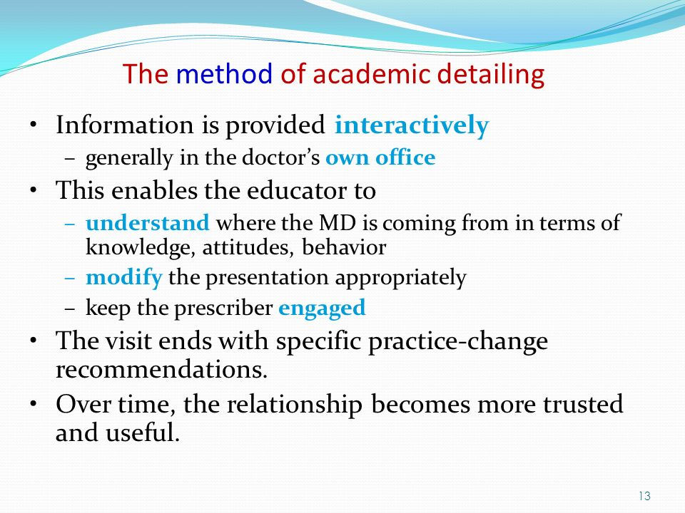 13 Information is provided interactively –generally in the doctors own office This enables the educator to –understand where the MD is coming from in terms of knowledge, attitudes, behavior –modify the presentation appropriately –keep the prescriber engaged The visit ends with specific practice-change recommendations.