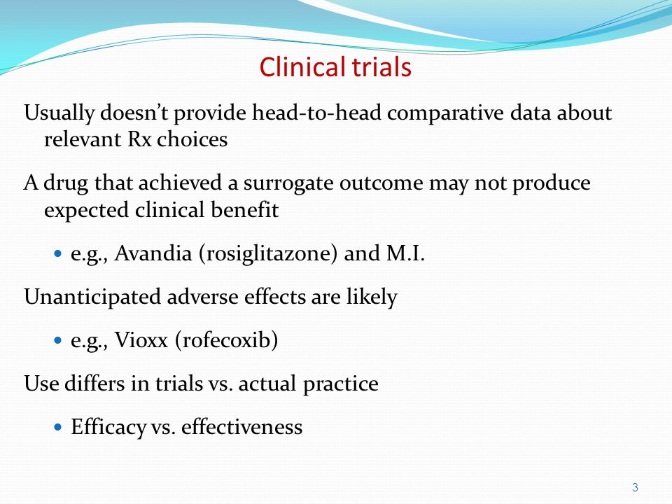 Clinical trials Usually doesnt provide head-to-head comparative data about relevant Rx choices A drug that achieved a surrogate outcome may not produce expected clinical benefit e.g., Avandia (rosiglitazone) and M.I.