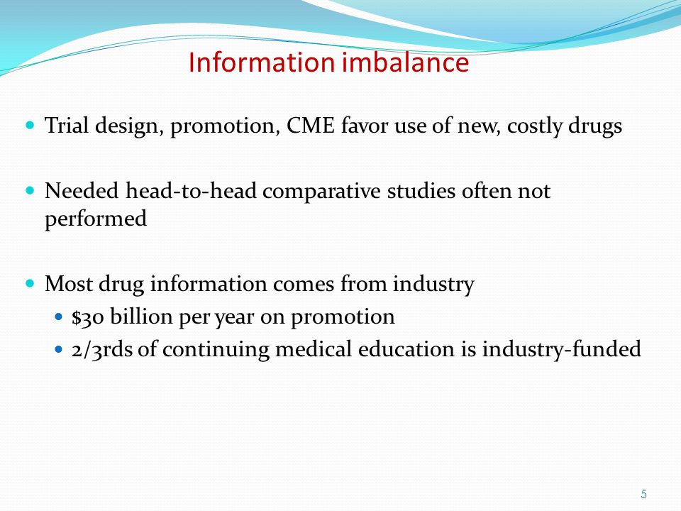 5 Information imbalance Trial design, promotion, CME favor use of new, costly drugs Needed head-to-head comparative studies often not performed Most drug information comes from industry $30 billion per year on promotion 2/3rds of continuing medical education is industry-funded