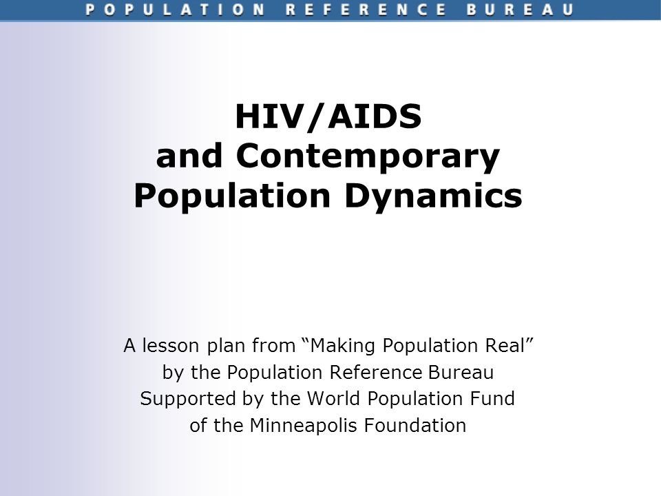 HIV/AIDS and Contemporary Population Dynamics A lesson plan from Making Population Real by the Population Reference Bureau Supported by the World Population Fund of the Minneapolis Foundation