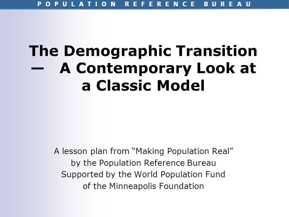 Making Population Real – Lesson Plan 2: The Demographic Transition How useful is the classic model of demographic transition in todays world.