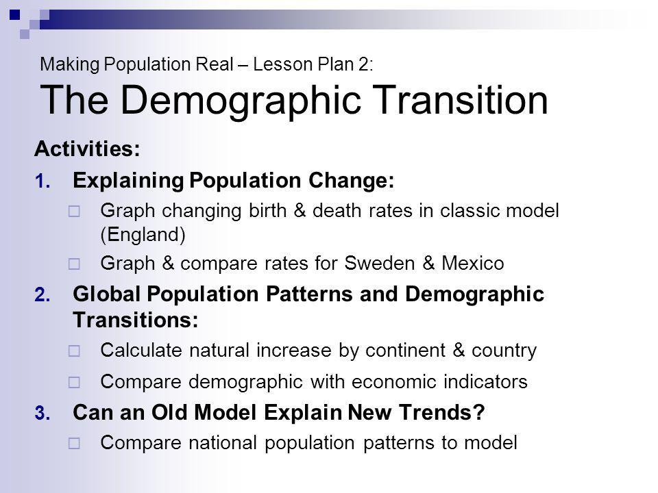 Making Population Real – Lesson Plan 2: The Demographic Transition Activities: 1. Explaining Population Change: Graph changing birth & death rates in