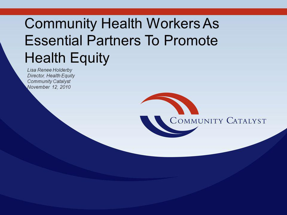 Community Health Workers As Essential Partners To Promote Health Equity Lisa Renee Holderby Director, Health Equity Community Catalyst November 12, 2010