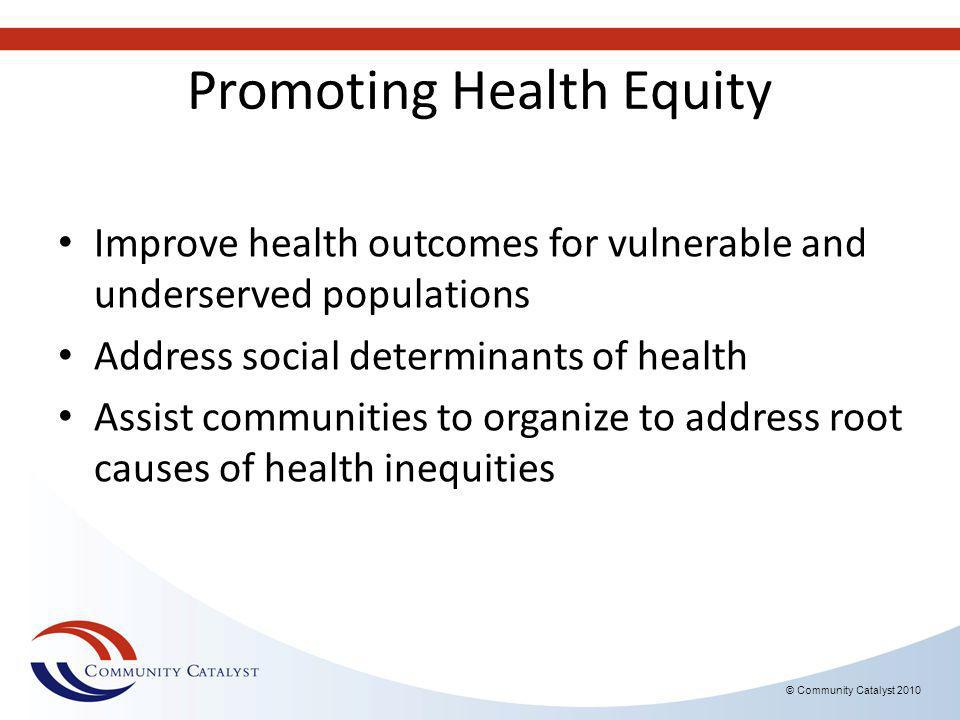 © Community Catalyst 2010 Promoting Health Equity Improve health outcomes for vulnerable and underserved populations Address social determinants of health Assist communities to organize to address root causes of health inequities
