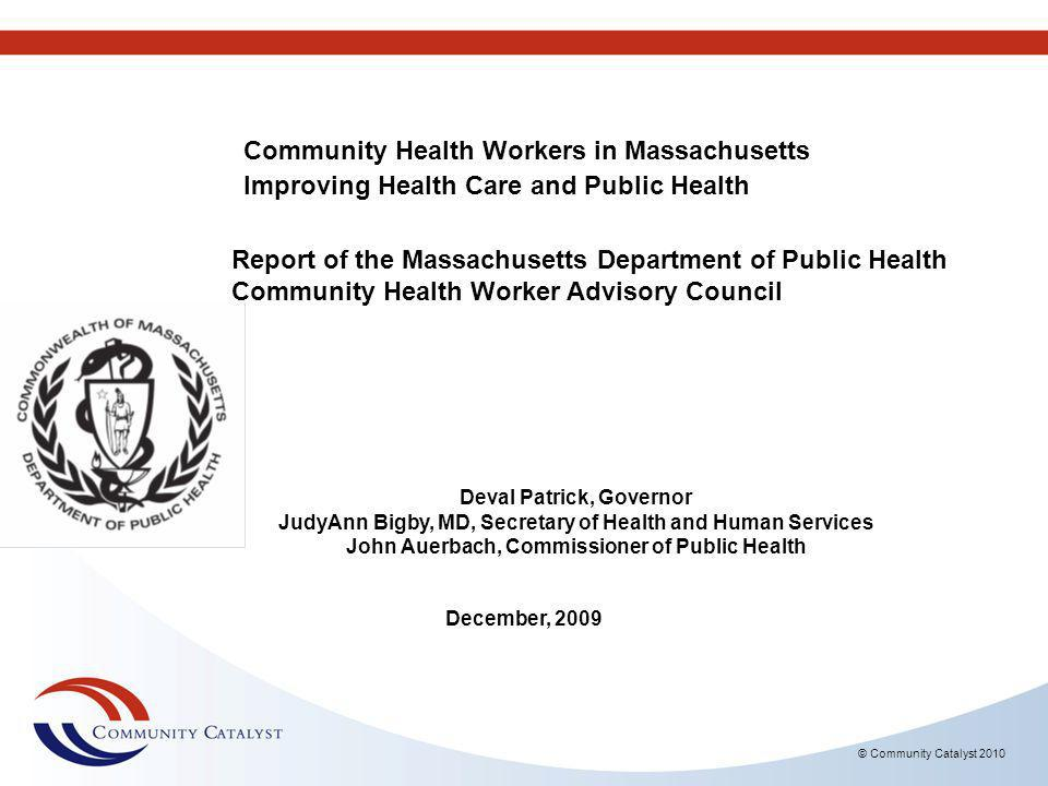 © Community Catalyst 2010 Community Health Workers in Massachusetts Improving Health Care and Public Health Report of the Massachusetts Department of Public Health Community Health Worker Advisory Council Deval Patrick, Governor JudyAnn Bigby, MD, Secretary of Health and Human Services John Auerbach, Commissioner of Public Health December, 2009