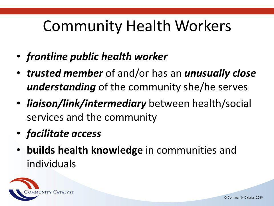 Community Health Workers frontline public health worker trusted member of and/or has an unusually close understanding of the community she/he serves liaison/link/intermediary between health/social services and the community facilitate access builds health knowledge in communities and individuals