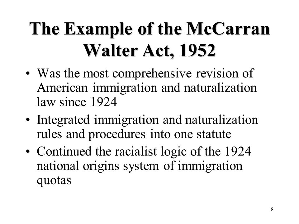8 The Example of the McCarran Walter Act, 1952 Was the most comprehensive revision of American immigration and naturalization law since 1924 Integrated immigration and naturalization rules and procedures into one statute Continued the racialist logic of the 1924 national origins system of immigration quotas