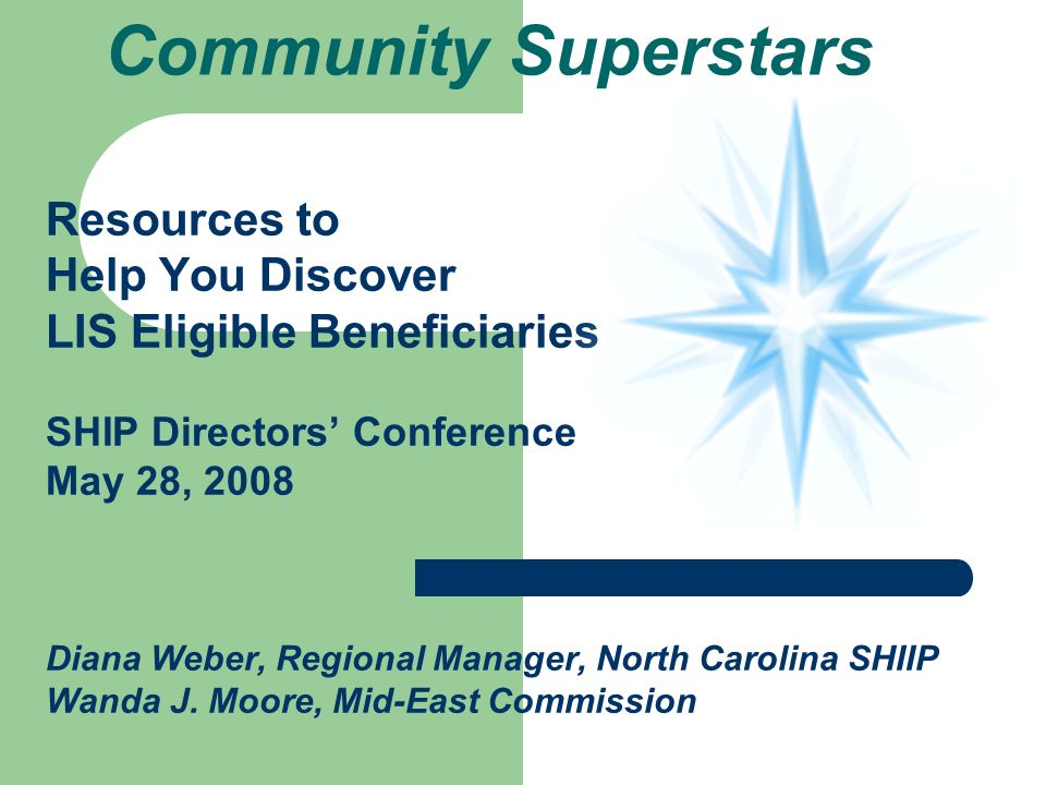 Community Superstars Resources to Help You Discover LIS Eligible Beneficiaries SHIP Directors Conference May 28, 2008 Diana Weber, Regional Manager, North Carolina SHIIP Wanda J.