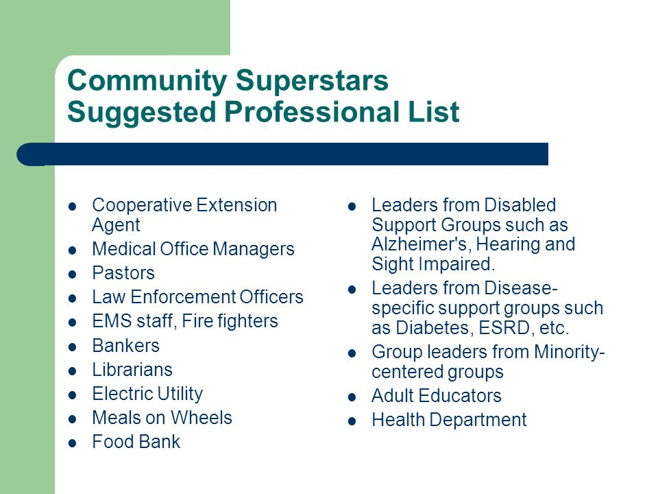 Community Superstars Suggested Professional List Cooperative Extension Agent Medical Office Managers Pastors Law Enforcement Officers EMS staff, Fire fighters Bankers Librarians Electric Utility Meals on Wheels Food Bank Leaders from Disabled Support Groups such as Alzheimer s, Hearing and Sight Impaired.
