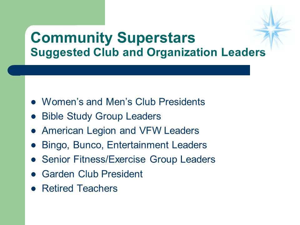 Community Superstars Suggested Club and Organization Leaders Womens and Mens Club Presidents Bible Study Group Leaders American Legion and VFW Leaders Bingo, Bunco, Entertainment Leaders Senior Fitness/Exercise Group Leaders Garden Club President Retired Teachers