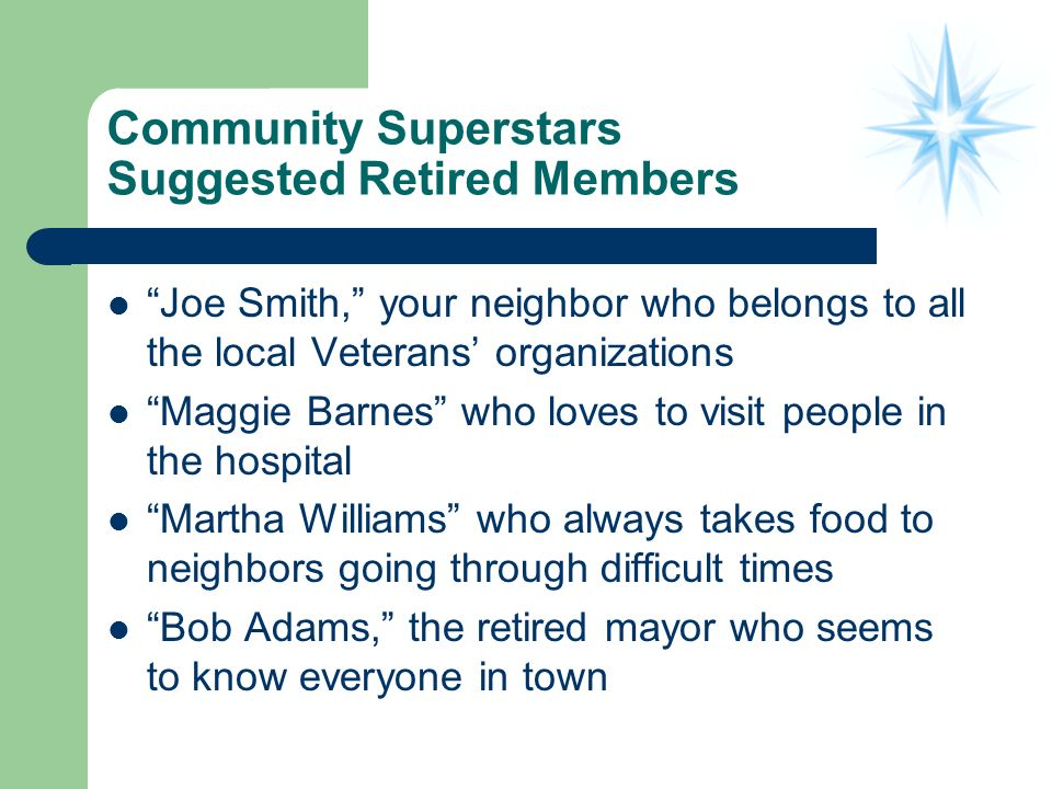 Community Superstars Suggested Retired Members Joe Smith, your neighbor who belongs to all the local Veterans organizations Maggie Barnes who loves to visit people in the hospital Martha Williams who always takes food to neighbors going through difficult times Bob Adams, the retired mayor who seems to know everyone in town