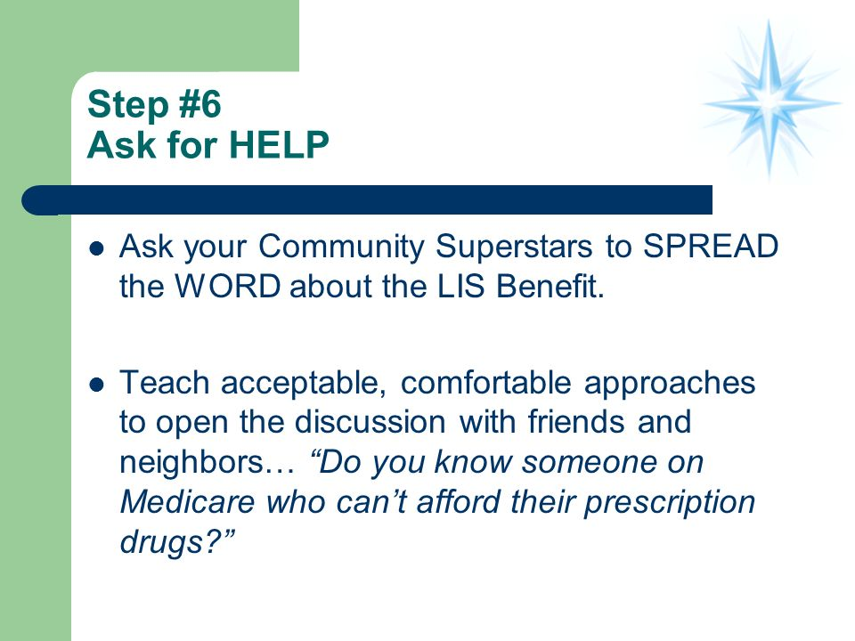 Step #6 Ask for HELP Ask your Community Superstars to SPREAD the WORD about the LIS Benefit.
