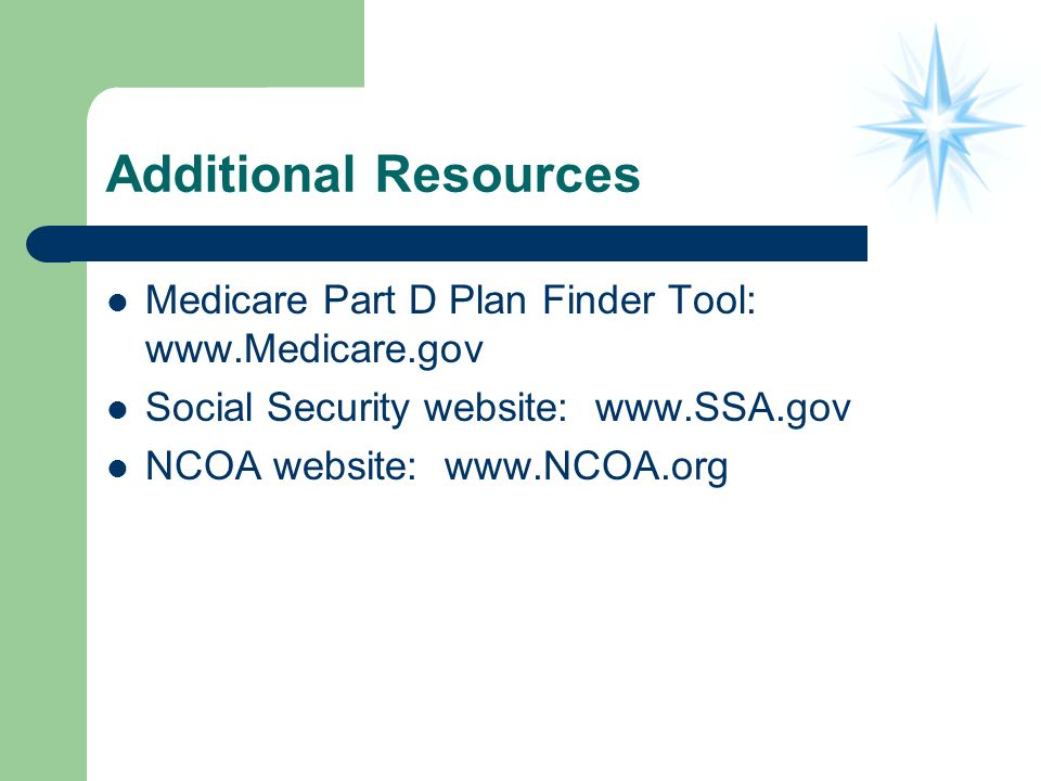 Additional Resources Medicare Part D Plan Finder Tool: www.Medicare.gov Social Security website: www.SSA.gov NCOA website: www.NCOA.org