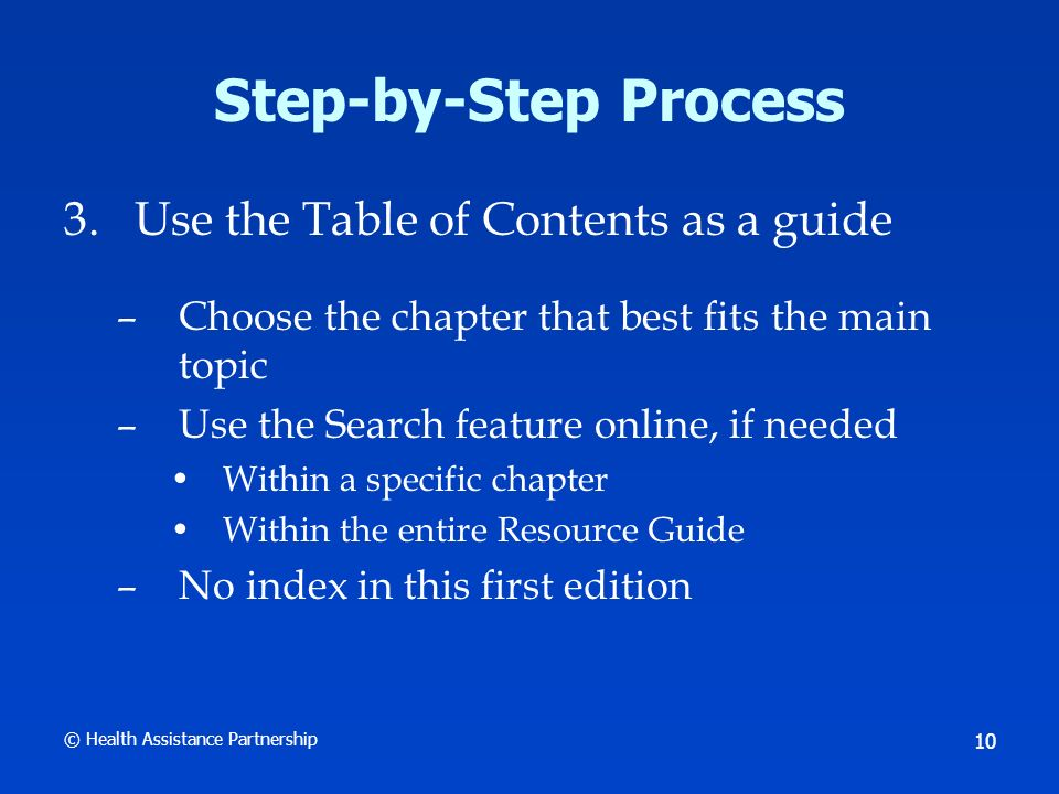 © Health Assistance Partnership 10 Step-by-Step Process 3.Use the Table of Contents as a guide –Choose the chapter that best fits the main topic –Use the Search feature online, if needed Within a specific chapter Within the entire Resource Guide –No index in this first edition