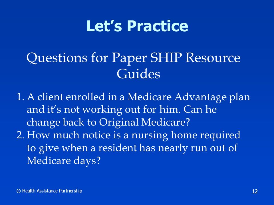© Health Assistance Partnership 12 Lets Practice Questions for Paper SHIP Resource Guides 1.A client enrolled in a Medicare Advantage plan and its not working out for him.