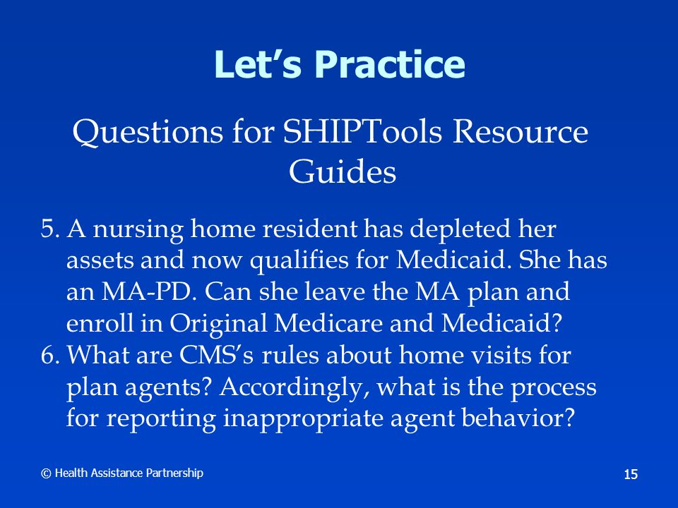 © Health Assistance Partnership 15 Lets Practice Questions for SHIPTools Resource Guides 5.A nursing home resident has depleted her assets and now qualifies for Medicaid.