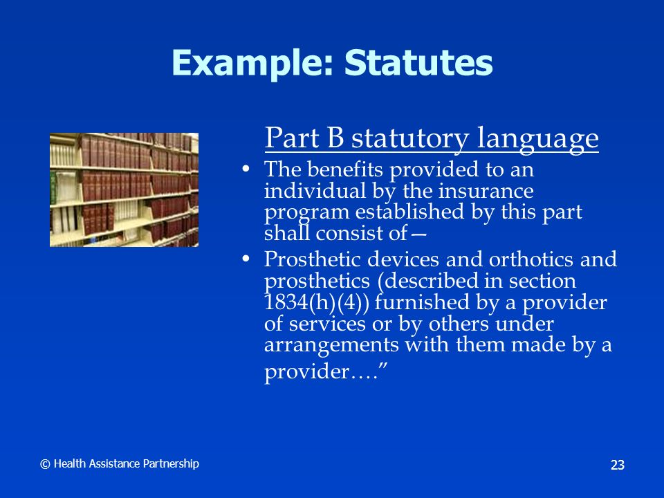 © Health Assistance Partnership 23 Example: Statutes Part B statutory language The benefits provided to an individual by the insurance program established by this part shall consist of Prosthetic devices and orthotics and prosthetics (described in section 1834(h)(4)) furnished by a provider of services or by others under arrangements with them made by a provider….