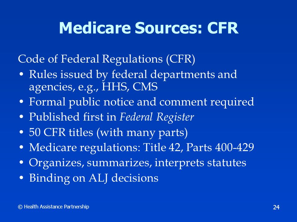 © Health Assistance Partnership 24 Medicare Sources: CFR Code of Federal Regulations (CFR) Rules issued by federal departments and agencies, e.g., HHS, CMS Formal public notice and comment required Published first in Federal Register 50 CFR titles (with many parts) Medicare regulations: Title 42, Parts 400-429 Organizes, summarizes, interprets statutes Binding on ALJ decisions