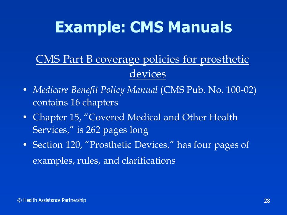 © Health Assistance Partnership 28 Example: CMS Manuals CMS Part B coverage policies for prosthetic devices Medicare Benefit Policy Manual (CMS Pub.