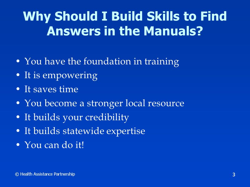 © Health Assistance Partnership 3 Why Should I Build Skills to Find Answers in the Manuals.
