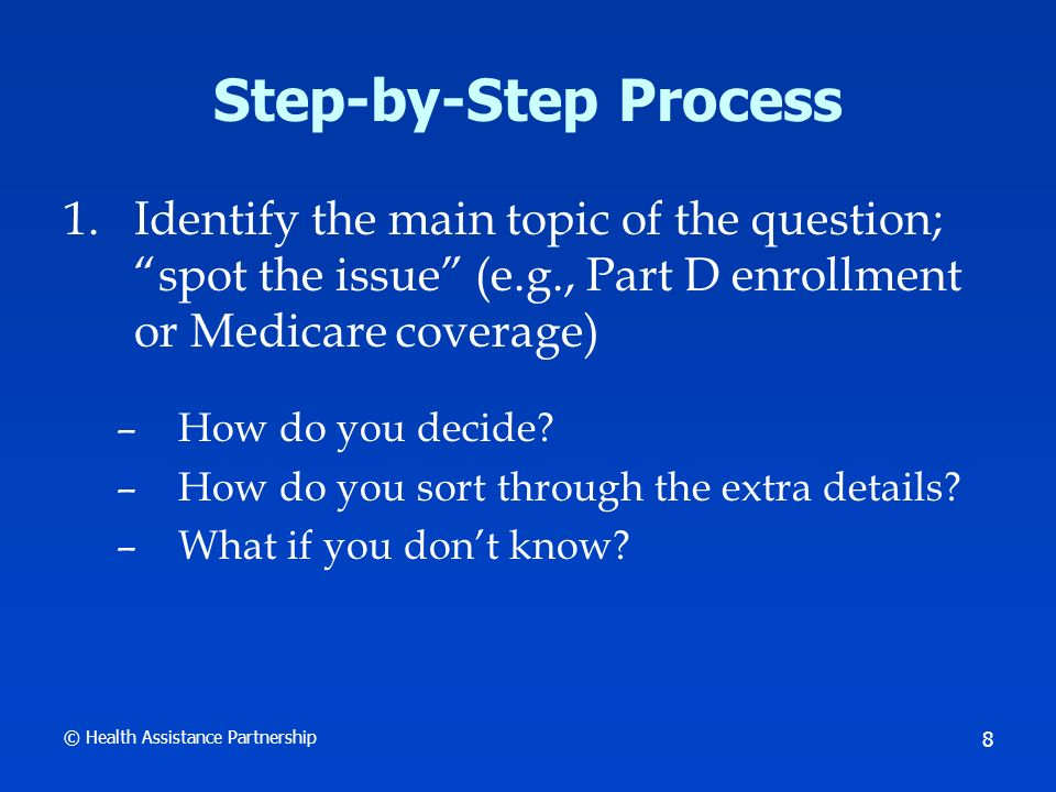 © Health Assistance Partnership 8 Step-by-Step Process 1.Identify the main topic of the question; spot the issue (e.g., Part D enrollment or Medicare coverage) –How do you decide.