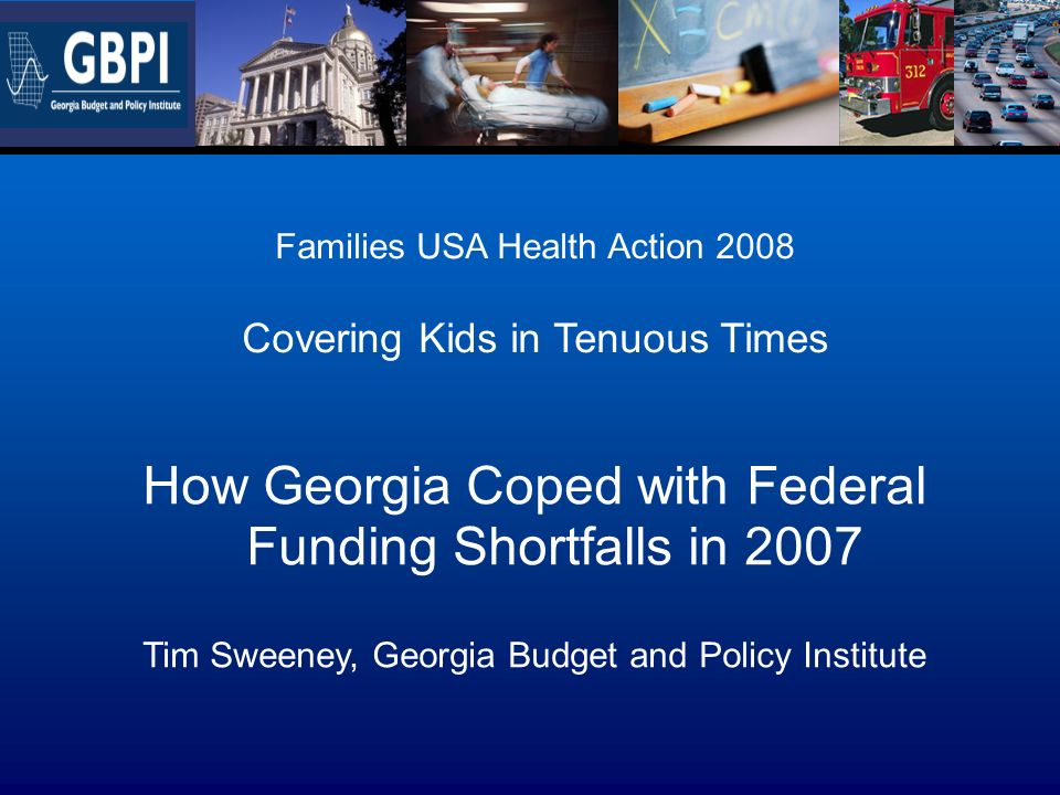 Families USA Health Action 2008 Covering Kids in Tenuous Times How Georgia Coped with Federal Funding Shortfalls in 2007 Tim Sweeney, Georgia Budget a