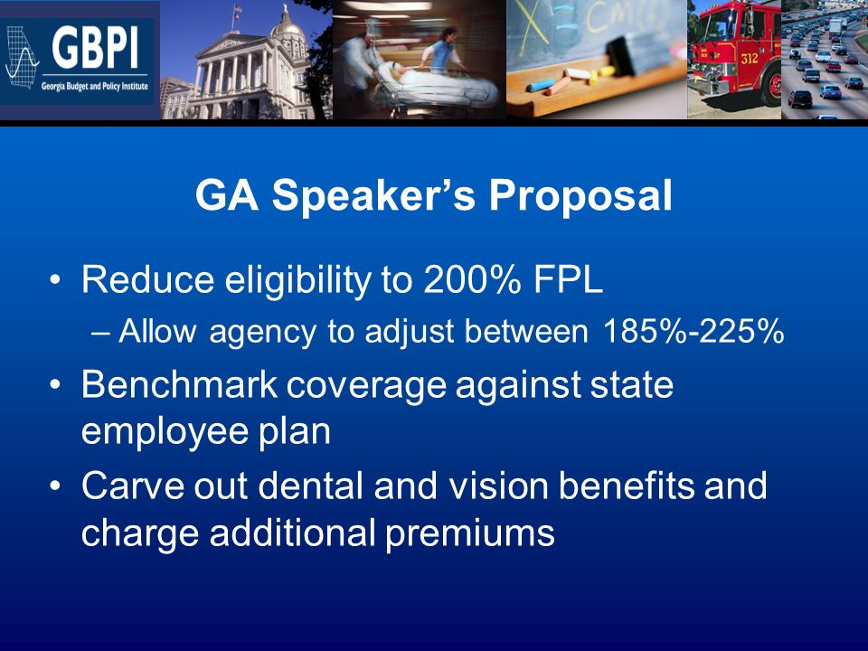 GA Speakers Proposal Reduce eligibility to 200% FPL –Allow agency to adjust between 185%-225% Benchmark coverage against state employee plan Carve out