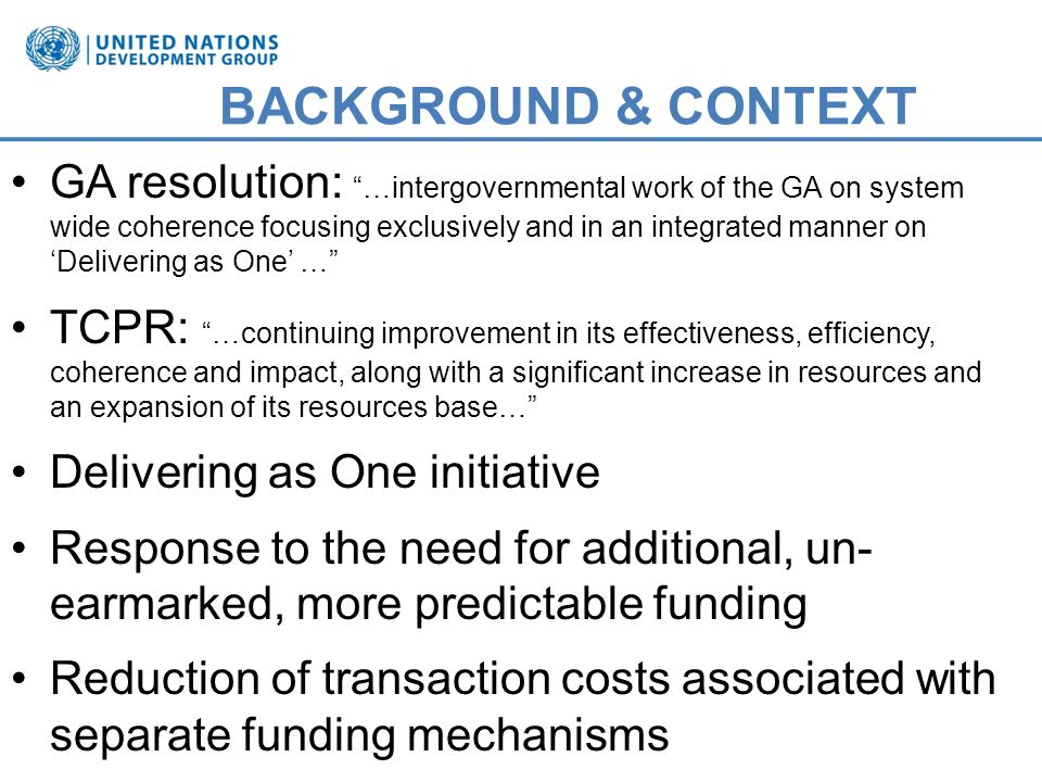 BACKGROUND & CONTEXT GA resolution: …intergovernmental work of the GA on system wide coherence focusing exclusively and in an integrated manner on Delivering as One … TCPR: …continuing improvement in its effectiveness, efficiency, coherence and impact, along with a significant increase in resources and an expansion of its resources base… Delivering as One initiative Response to the need for additional, un- earmarked, more predictable funding Reduction of transaction costs associated with separate funding mechanisms