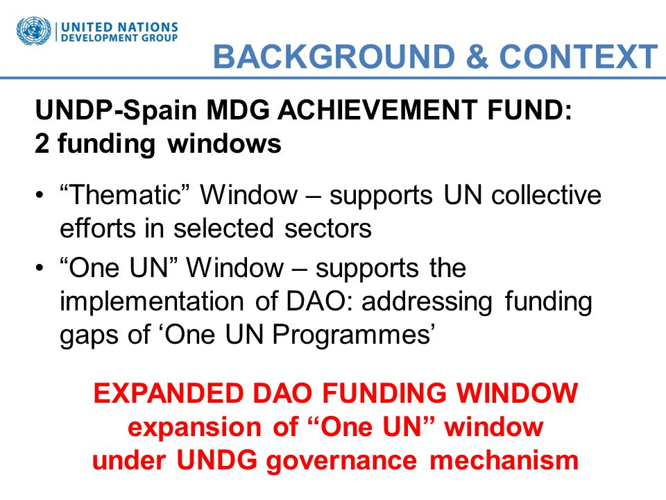 BACKGROUND & CONTEXT UNDP-Spain MDG ACHIEVEMENT FUND: 2 funding windows Thematic Window – supports UN collective efforts in selected sectors One UN Window – supports the implementation of DAO: addressing funding gaps of One UN Programmes EXPANDED DAO FUNDING WINDOW expansion of One UN window under UNDG governance mechanism