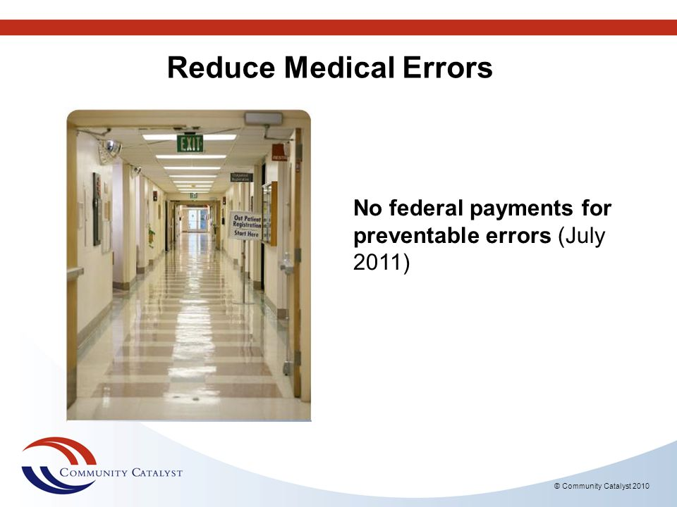 © Community Catalyst 2010 No federal payments for preventable errors (July 2011) Reduce Medical Errors
