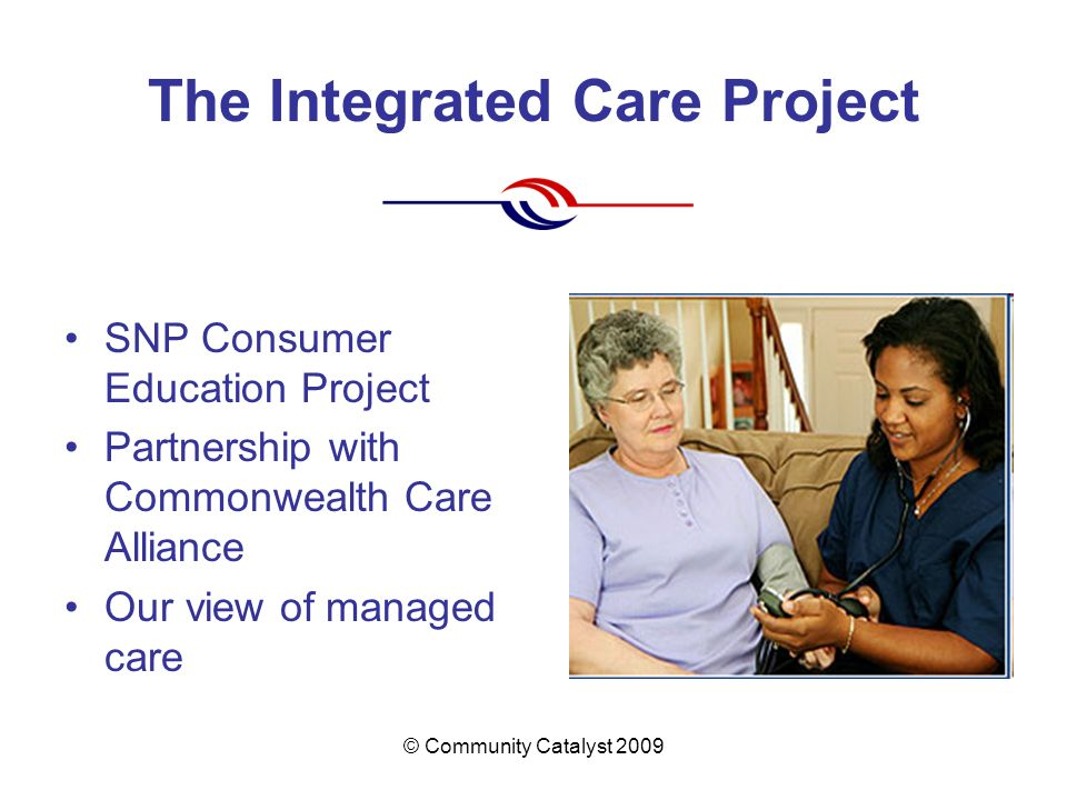 © Community Catalyst 2009 The Integrated Care Project SNP Consumer Education Project Partnership with Commonwealth Care Alliance Our view of managed c