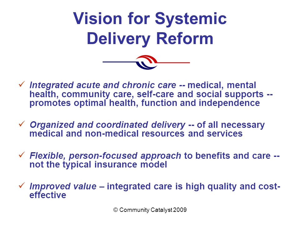 © Community Catalyst 2009 Vision for Systemic Delivery Reform Integrated acute and chronic care -- medical, mental health, community care, self-care a