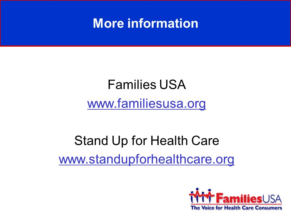 More information Families USA www.familiesusa.org Stand Up for Health Care www.standupforhealthcare.org