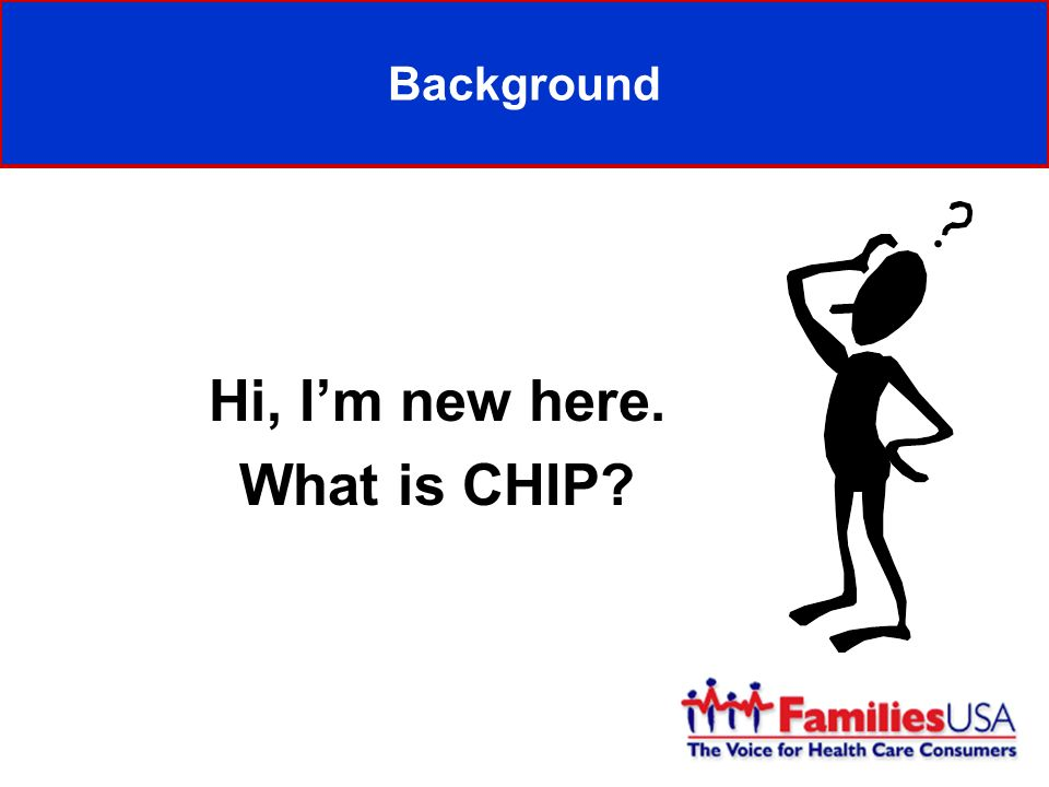 Background Hi, Im new here. What is CHIP?