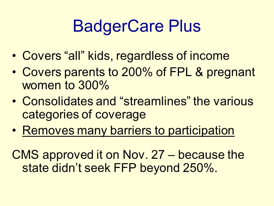 BadgerCare Plus Covers all kids, regardless of income Covers parents to 200% of FPL & pregnant women to 300% Consolidates and streamlines the various