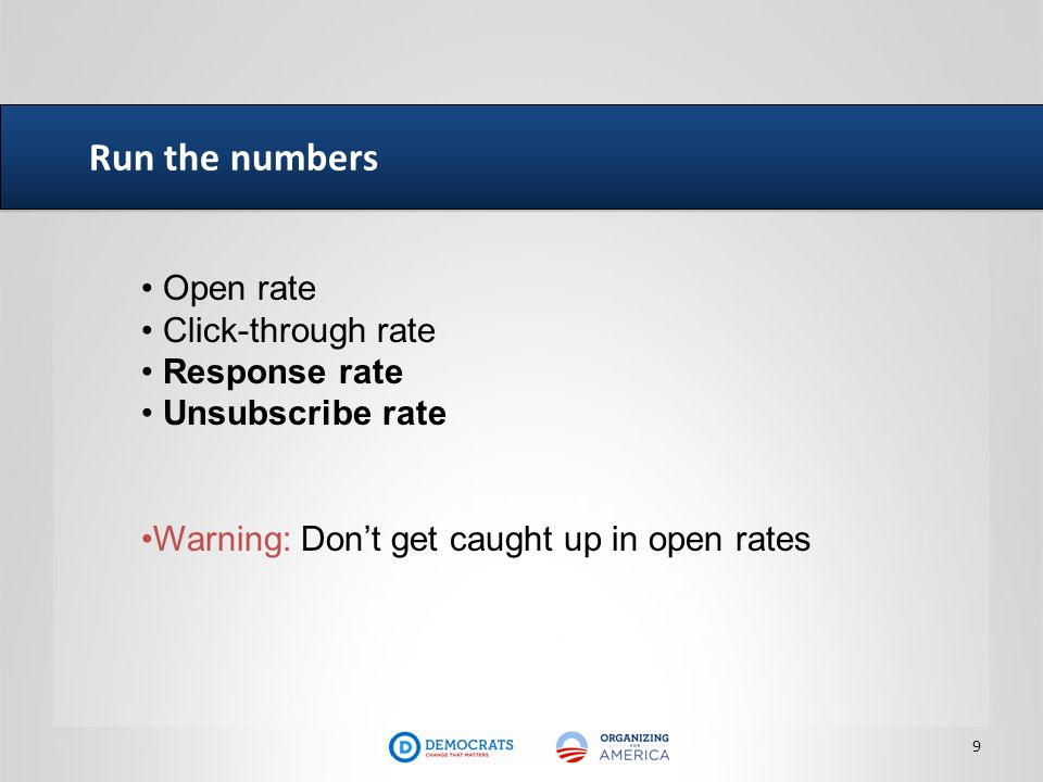 Run the numbers 9 Open rate Click-through rate Response rate Unsubscribe rate Warning: Dont get caught up in open rates
