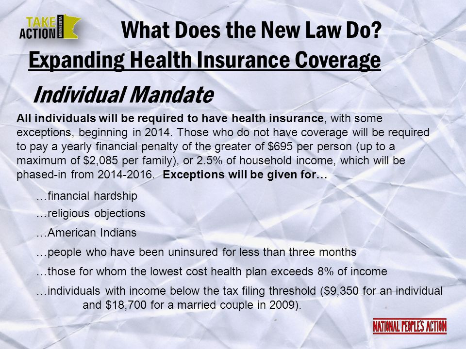 Individual Mandate What Does the New Law Do? Expanding Health Insurance Coverage All individuals will be required to have health insurance, with some