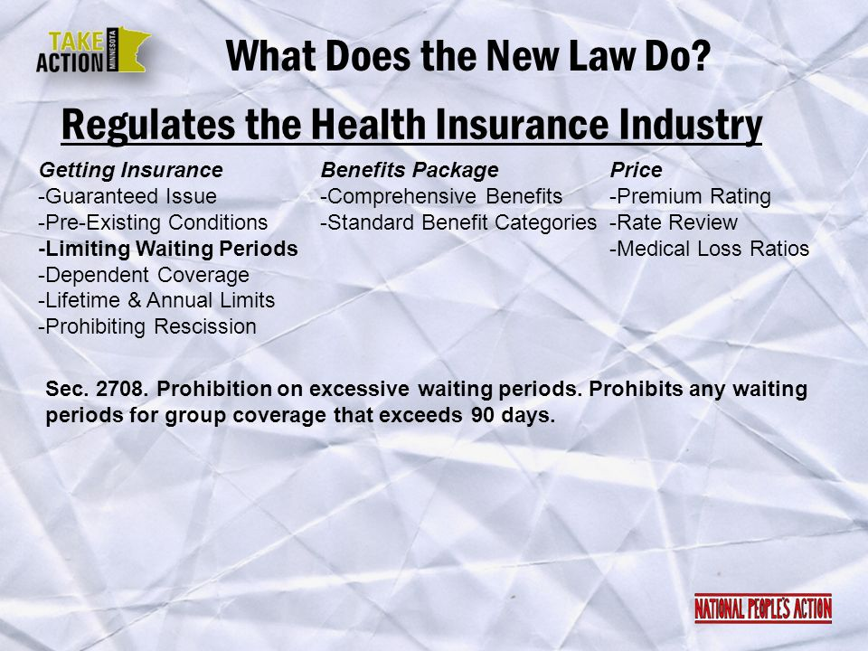 Regulates the Health Insurance Industry What Does the New Law Do? Sec. 2708. Prohibition on excessive waiting periods. Prohibits any waiting periods f