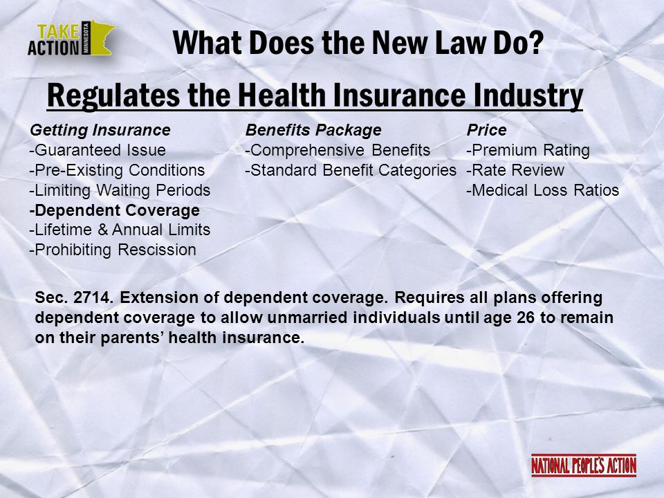 Regulates the Health Insurance Industry What Does the New Law Do? Sec. 2714. Extension of dependent coverage. Requires all plans offering dependent co