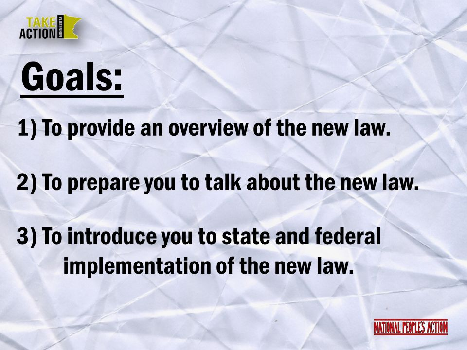 Goals: 1) To provide an overview of the new law. 2) To prepare you to talk about the new law. 3) To introduce you to state and federal implementation