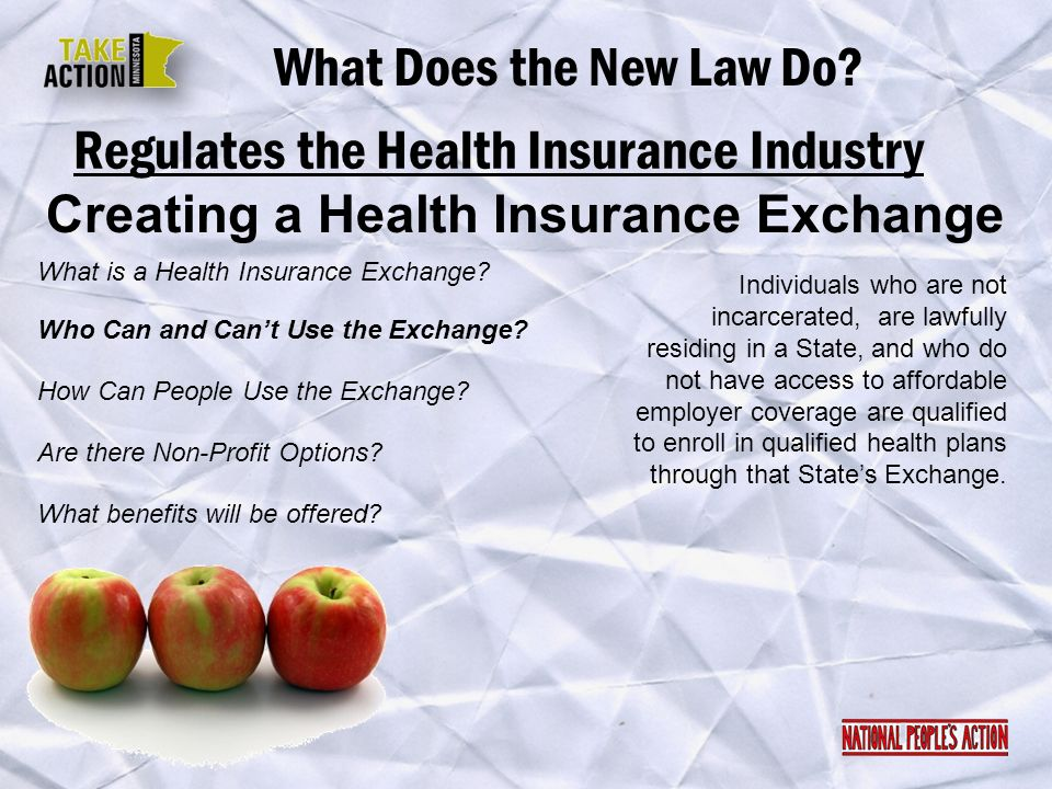Regulates the Health Insurance Industry What Does the New Law Do? Creating a Health Insurance Exchange Individuals who are not incarcerated, are lawfu