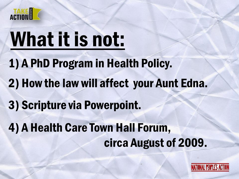 What it is not: 1) A PhD Program in Health Policy. 2) How the law will affect your Aunt Edna. 4) A Health Care Town Hall Forum, circa August of 2009.
